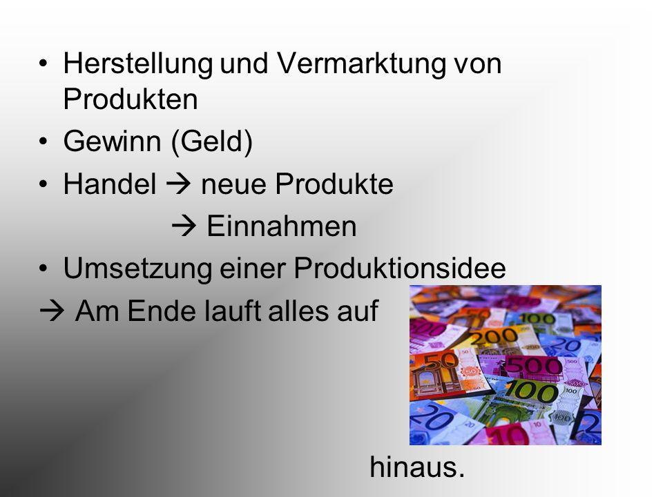 Herstellung und Vermarktung von Produkten Gewinn (Geld) Handel neue Produkte Einnahmen Umsetzung einer Produktionsidee Am Ende lauft alles auf hinaus.