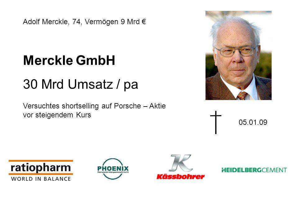 Merckle GmbH 30 Mrd Umsatz / pa Adolf Merckle, 74, Vermögen 9 Mrd 05.01.09 Versuchtes shortselling auf Porsche – Aktie vor steigendem Kurs