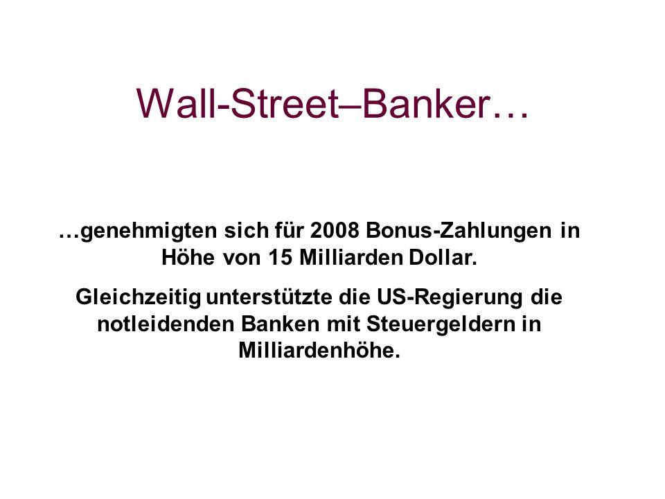 Wall-Street–Banker… …genehmigten sich für 2008 Bonus-Zahlungen in Höhe von 15 Milliarden Dollar. Gleichzeitig unterstützte die US-Regierung die notlei