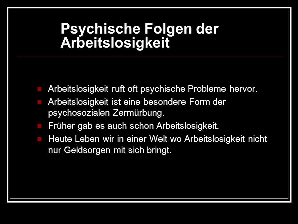 Psychische Folgen der Arbeitslosigkeit Arbeitslosigkeit ruft oft psychische Probleme hervor. Arbeitslosigkeit ist eine besondere Form der psychosozial