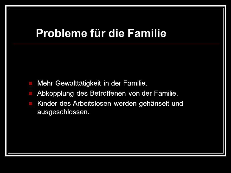 Probleme für die Familie Mehr Gewalttätigkeit in der Familie. Abkopplung des Betroffenen von der Familie. Kinder des Arbeitslosen werden gehänselt und