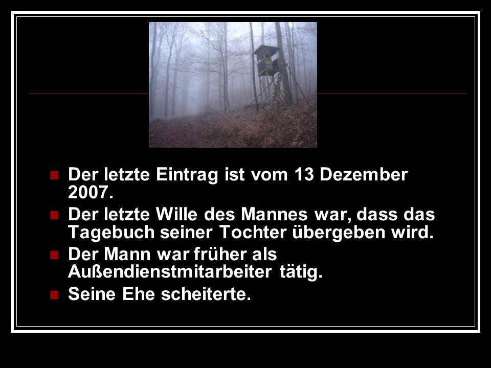 Der letzte Eintrag ist vom 13 Dezember 2007. Der letzte Wille des Mannes war, dass das Tagebuch seiner Tochter übergeben wird. Der Mann war früher als