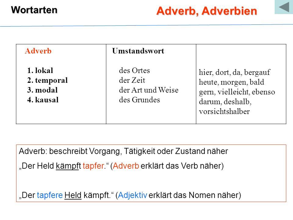 Wortarten Adverb, Adverbien Adverb 1. lokal 2. temporal 3. modal 4. kausal Umstandswort des Ortes der Zeit der Art und Weise des Grundes hier, dort, d