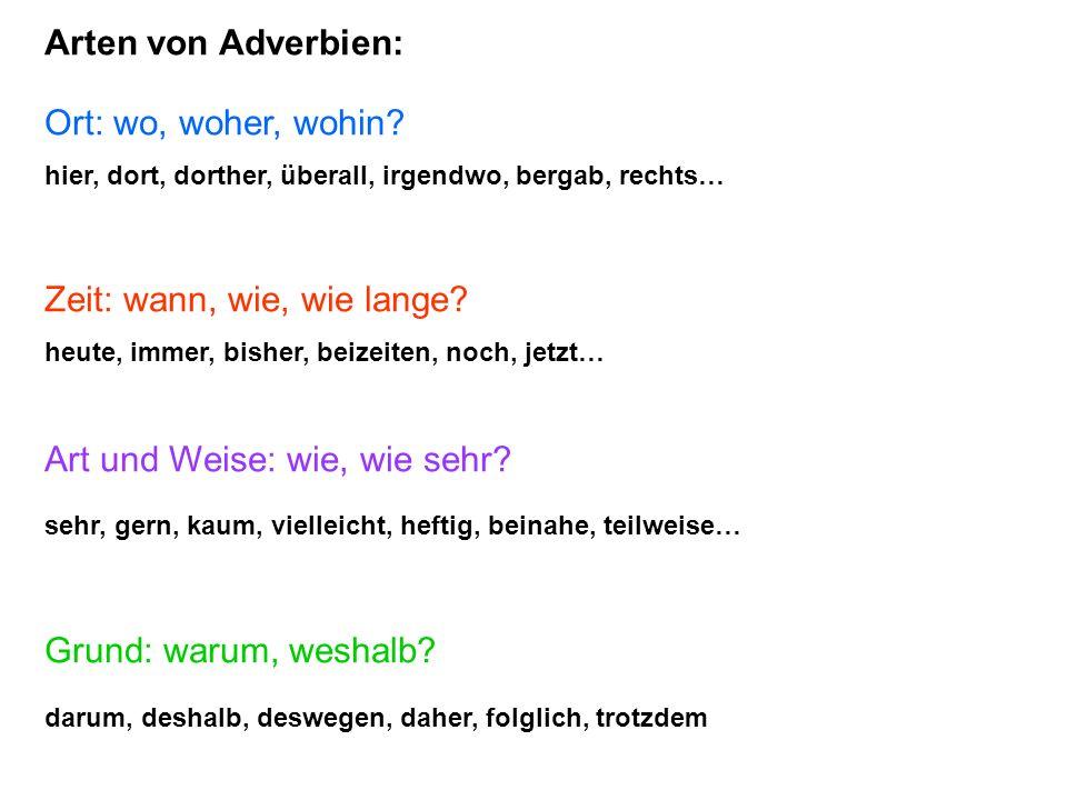 Arten von Adverbien: Ort: wo, woher, wohin? hier, dort, dorther, überall, irgendwo, bergab, rechts… Zeit: wann, wie, wie lange? heute, immer, bisher,