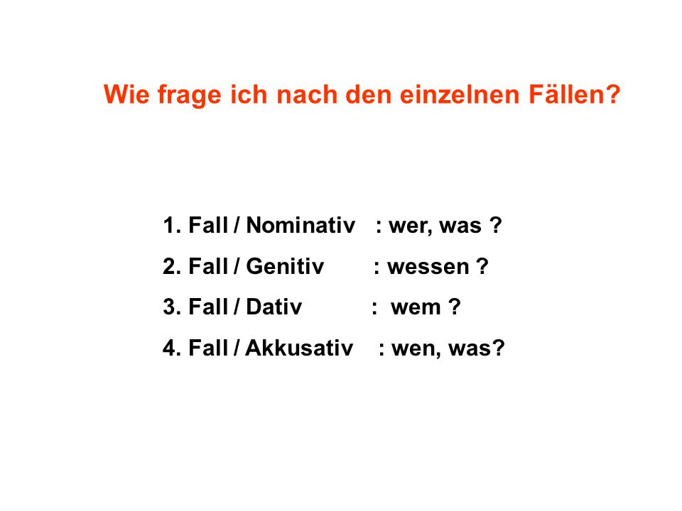 1.Fall / Nominativ : wer, was .2.Fall / Genitiv : wessen .