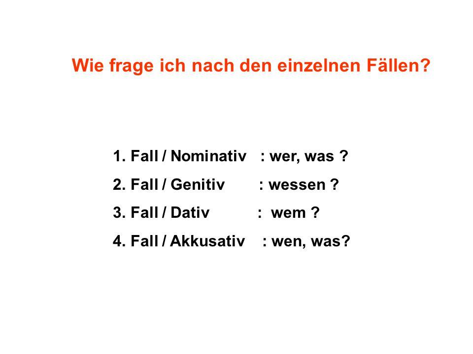 1.Fall / Nominativ : wer, was ? 2.Fall / Genitiv : wessen ? 3.Fall / Dativ : wem ? 4.Fall / Akkusativ : wen, was? Wie frage ich nach den einzelnen Fäl