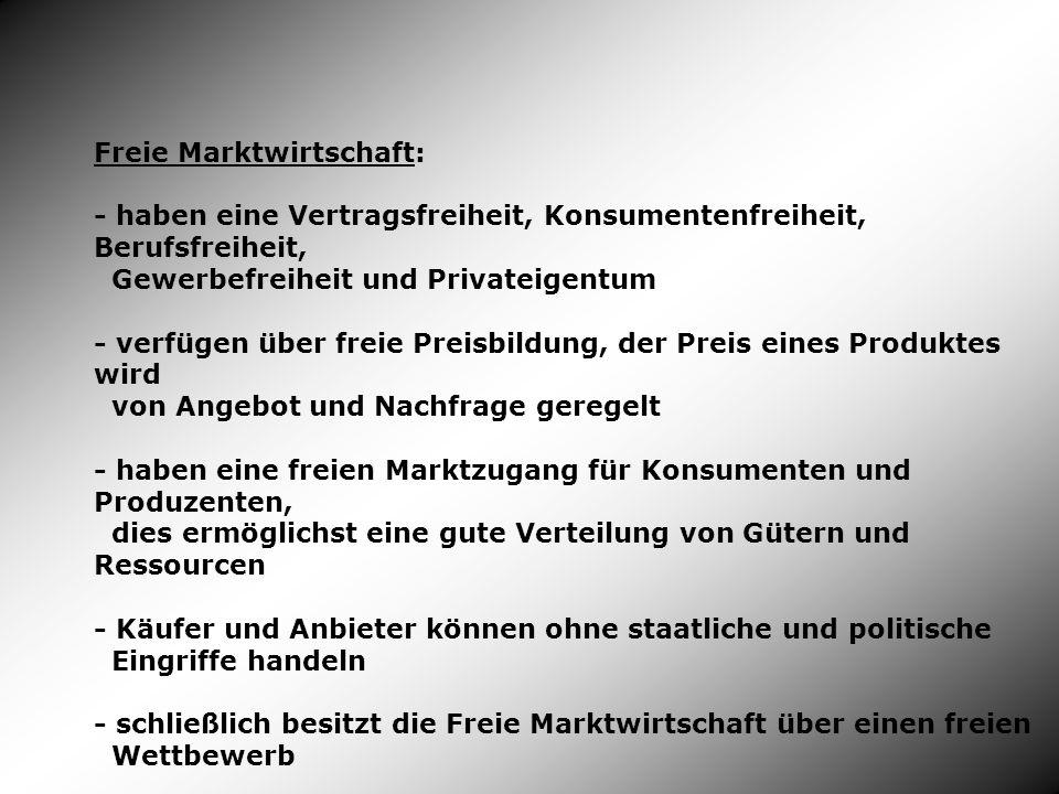 Freie Marktwirtschaft: - haben eine Vertragsfreiheit, Konsumentenfreiheit, Berufsfreiheit, Gewerbefreiheit und Privateigentum - verfügen über freie Pr