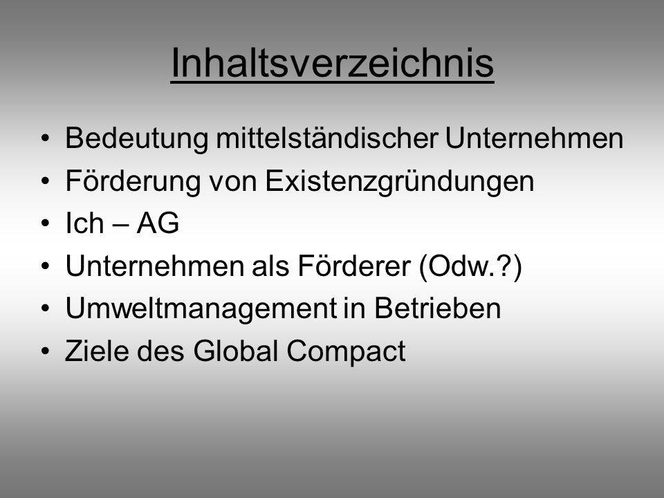 Inhaltsverzeichnis Bedeutung mittelständischer Unternehmen Förderung von Existenzgründungen Ich – AG Unternehmen als Förderer (Odw.?) Umweltmanagement in Betrieben Ziele des Global Compact