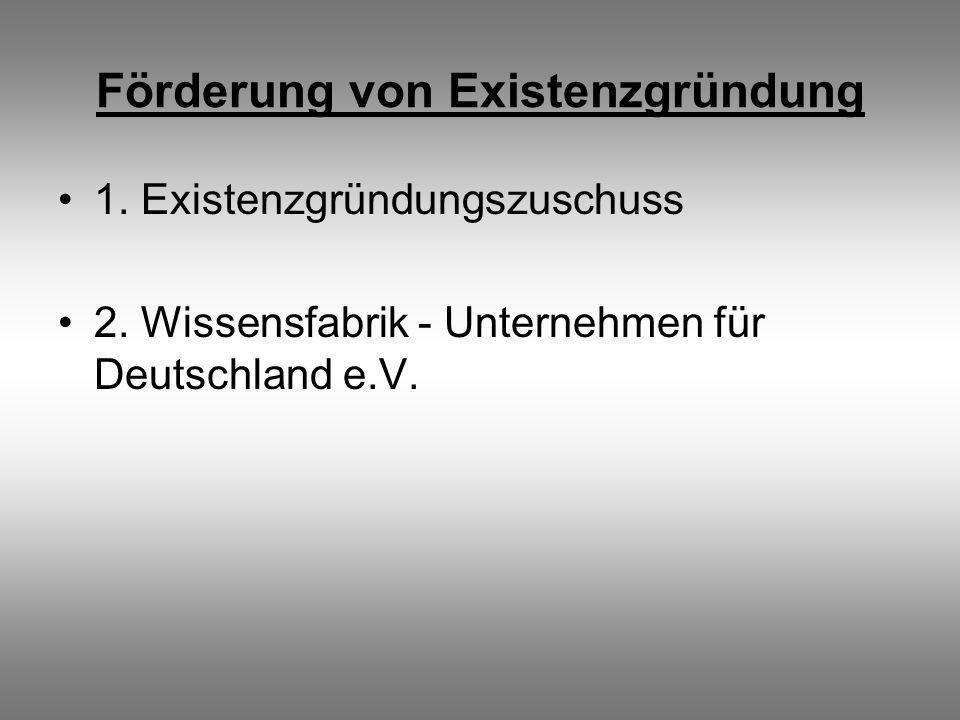 Förderung von Existenzgründung 1. Existenzgründungszuschuss 2. Wissensfabrik - Unternehmen für Deutschland e.V.