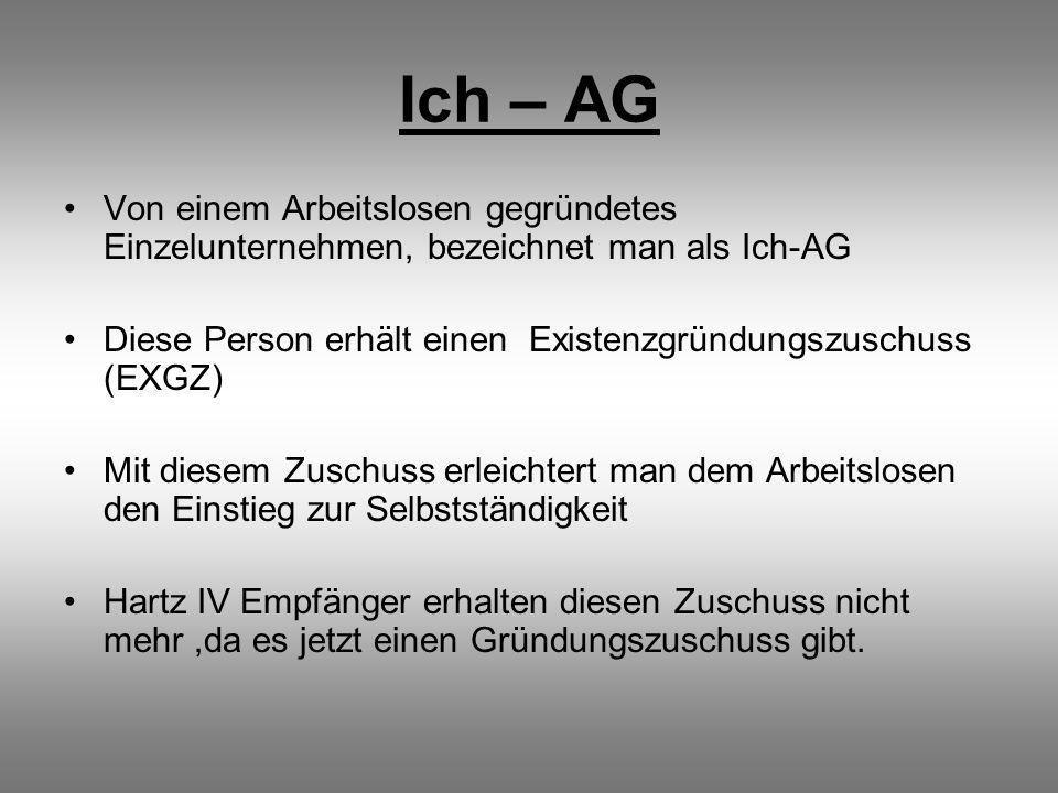 Ich – AG Von einem Arbeitslosen gegründetes Einzelunternehmen, bezeichnet man als Ich-AG Diese Person erhält einen Existenzgründungszuschuss (EXGZ) Mit diesem Zuschuss erleichtert man dem Arbeitslosen den Einstieg zur Selbstständigkeit Hartz IV Empfänger erhalten diesen Zuschuss nicht mehr,da es jetzt einen Gründungszuschuss gibt.
