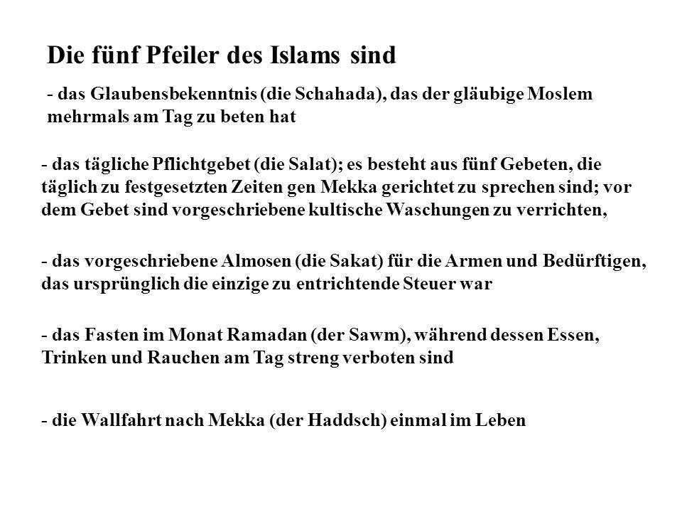Die fünf Pfeiler des Islams sind - das Glaubensbekenntnis (die Schahada), das der gläubige Moslem mehrmals am Tag zu beten hat - das tägliche Pflichtg