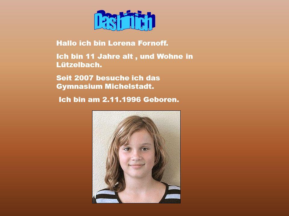 Hallo ich bin Lorena Fornoff. Ich bin 11 Jahre alt, und Wohne in Lützelbach. Seit 2007 besuche ich das Gymnasium Michelstadt. Ich bin am 2.11.1996 Geb