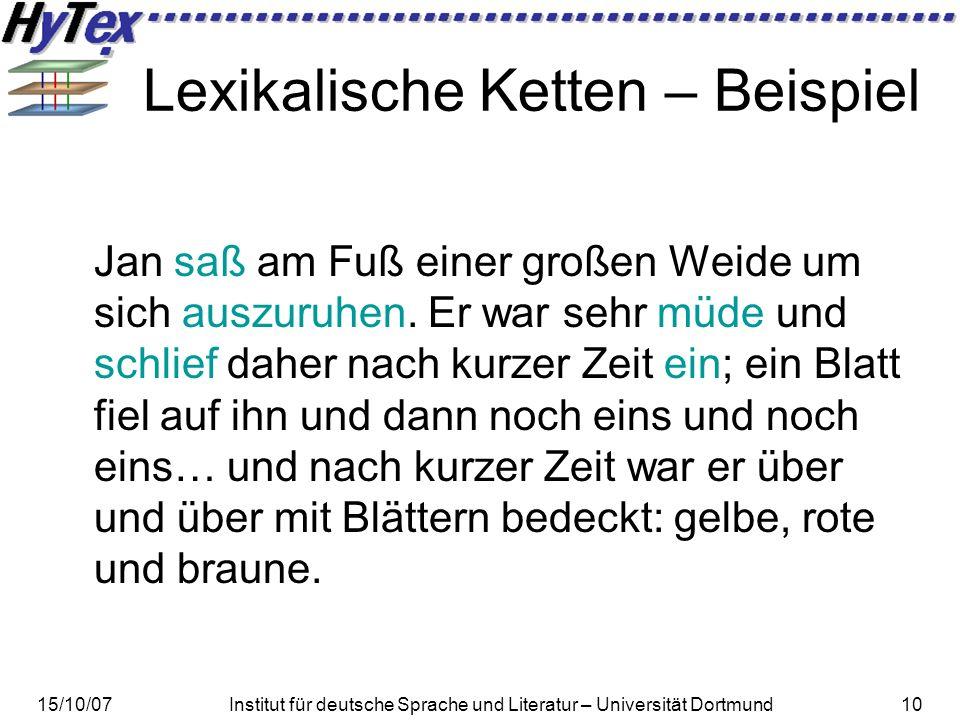 15/10/07Institut für deutsche Sprache und Literatur – Universität Dortmund10 Lexikalische Ketten – Beispiel Jan saß am Fuß einer großen Weide um sich auszuruhen.