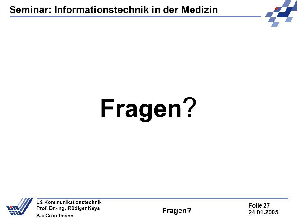 Seminar: Informationstechnik in der Medizin Folie 27 24.01.2005 LS Kommunikationstechnik Prof. Dr.-Ing. Rüdiger Kays Kai Grundmann Fragen?