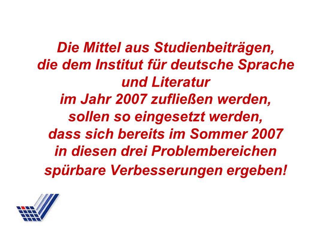 Die Mittel aus Studienbeiträgen, die dem Institut für deutsche Sprache und Literatur im Jahr 2007 zufließen werden, sollen so eingesetzt werden, dass
