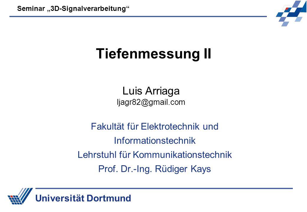 Universität Dortmund Seminar 3D-Signalverarbeitung Tiefenmessung II Fakultät für Elektrotechnik und Informationstechnik Lehrstuhl für Kommunikationstechnik Prof.