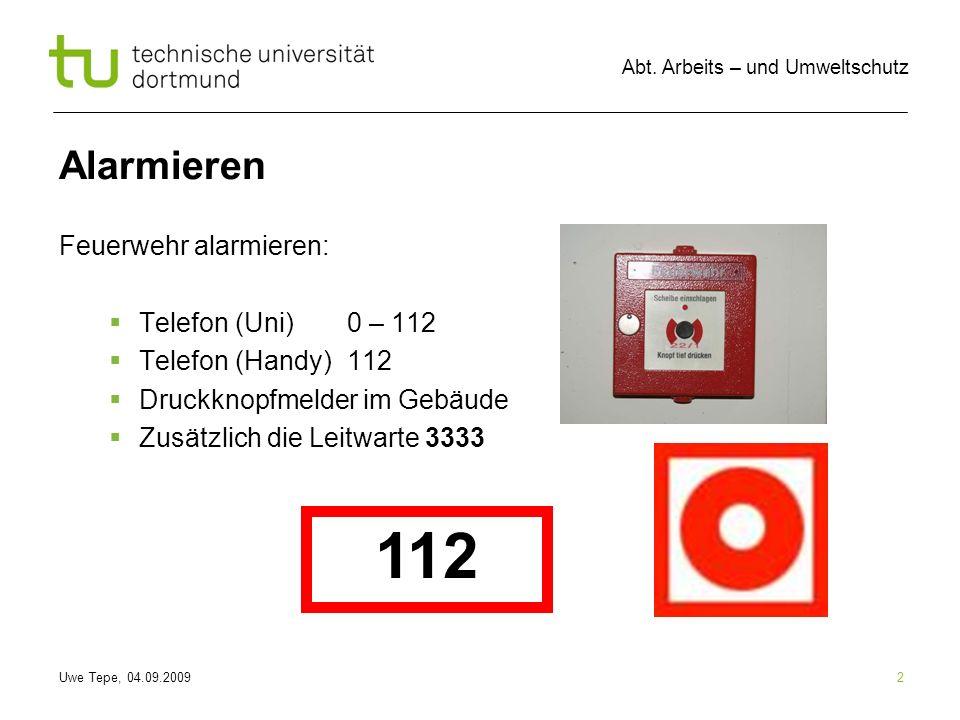 Uwe Tepe, 04.09.2009 Abt. Arbeits – und Umweltschutz 2 Alarmieren Feuerwehr alarmieren: Telefon (Uni) 0 – 112 Telefon (Handy) 112 Druckknopfmelder im