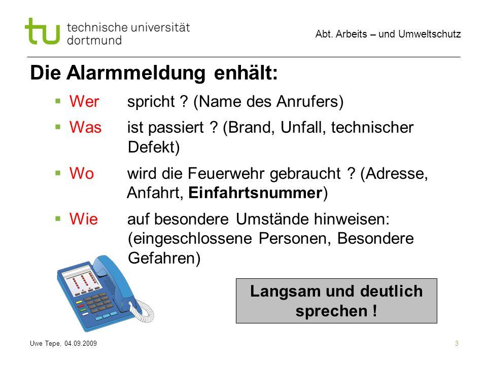 Uwe Tepe, 04.09.2009 Abt. Arbeits – und Umweltschutz 3 Die Alarmmeldung enhält: Werspricht ? (Name des Anrufers) Wasist passiert ? (Brand, Unfall, tec