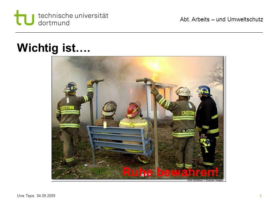 Uwe Tepe, 04.09.2009 Abt. Arbeits – und Umweltschutz 6 Wichtig ist…. Ruhe bewahren!