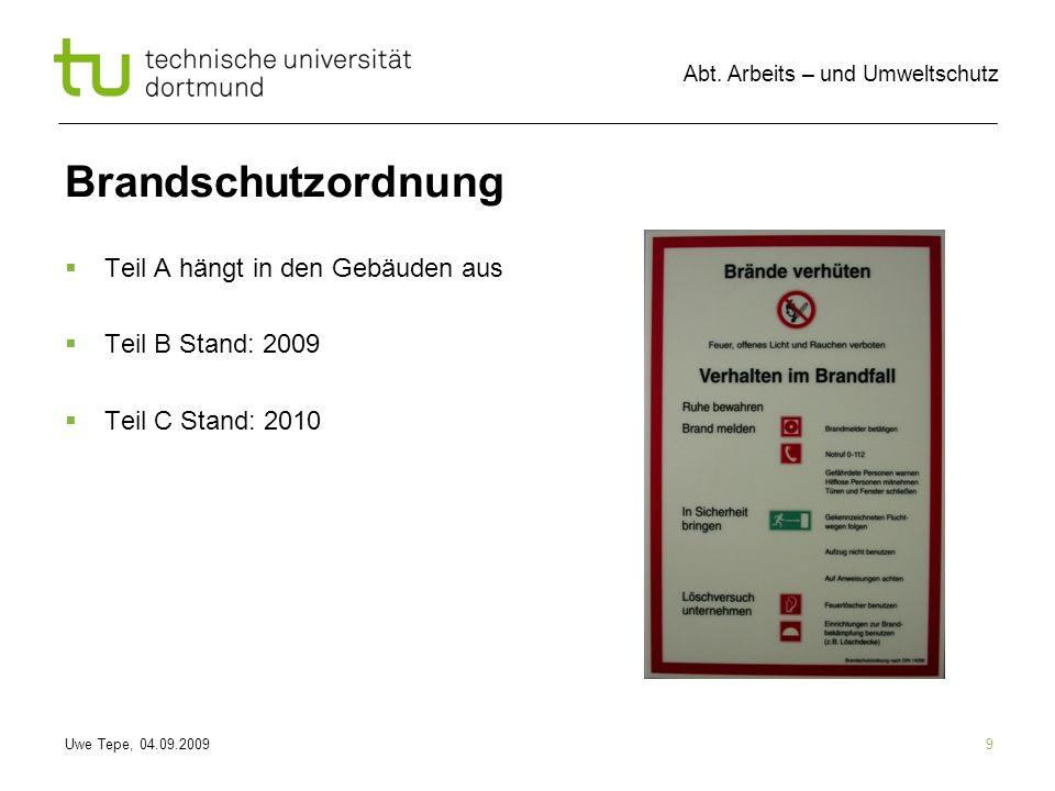 Uwe Tepe, 04.09.2009 Abt. Arbeits – und Umweltschutz 9 Brandschutzordnung Teil A hängt in den Gebäuden aus Teil B Stand: 2009 Teil C Stand: 2010