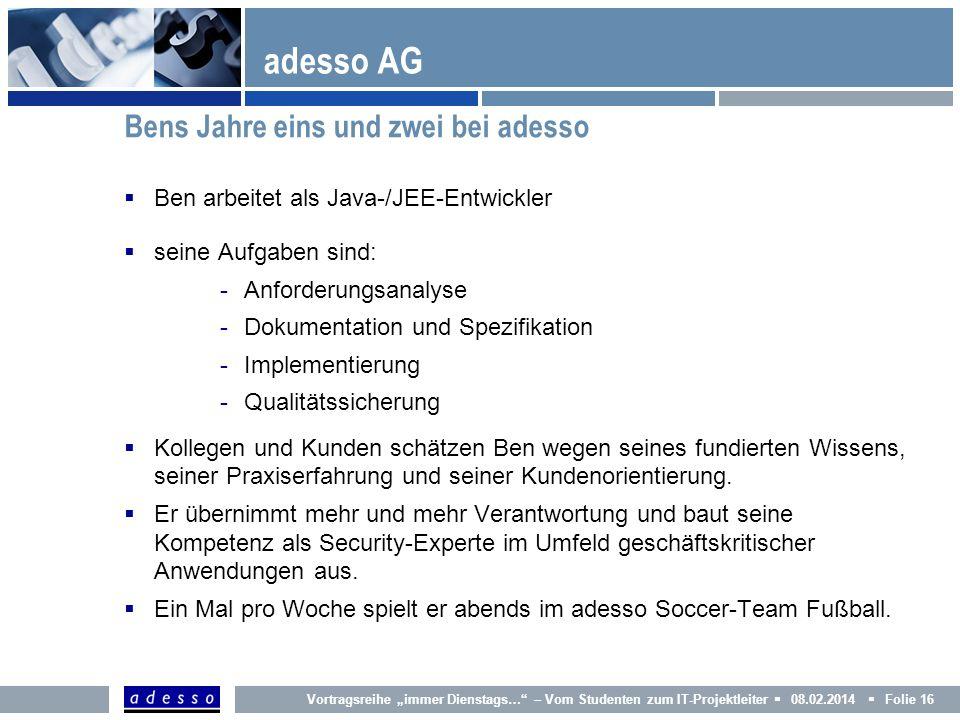 Vortragsreihe immer Dienstags… – Vom Studenten zum IT-Projektleiter 08.02.2014 Folie 16 adesso AG Ben arbeitet als Java-/JEE-Entwickler seine Aufgaben