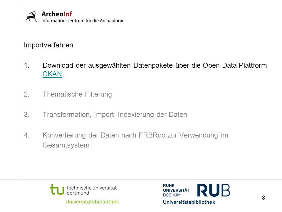 8 Importverfahren 1.Download der ausgewählten Datenpakete über die Open Data Plattform CKAN CKAN 2.Thematische Filterung 3.Transformation, Import, Indexierung der Daten 4.Konvertierung der Daten nach FRBRoo zur Verwendung im Gesamtsystem Universitätsbibliothek