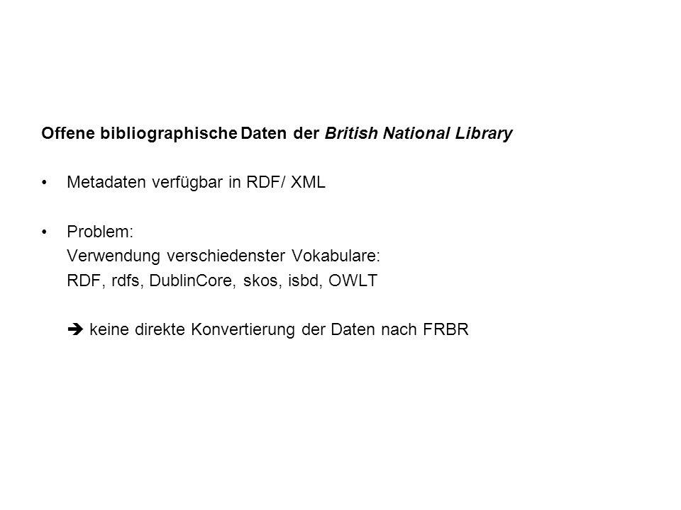 Offene bibliographische Daten der British National Library Metadaten verfügbar in RDF/ XML Problem: Verwendung verschiedenster Vokabulare: RDF, rdfs, DublinCore, skos, isbd, OWLT keine direkte Konvertierung der Daten nach FRBR