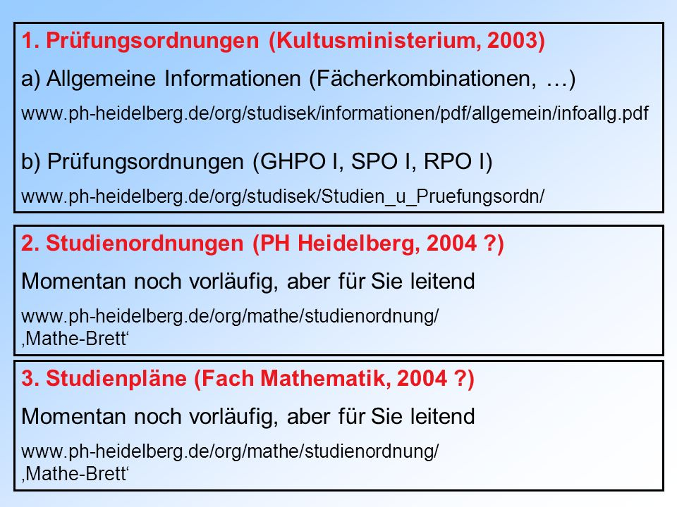 1. Prüfungsordnungen (Kultusministerium, 2003) a) Allgemeine Informationen (Fächerkombinationen, …) www.ph-heidelberg.de/org/studisek/informationen/pd