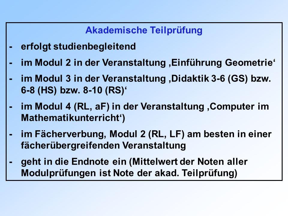 Akademische Teilprüfung -erfolgt studienbegleitend -im Modul 2 in der Veranstaltung Einführung Geometrie -im Modul 3 in der Veranstaltung Didaktik 3-6 (GS) bzw.