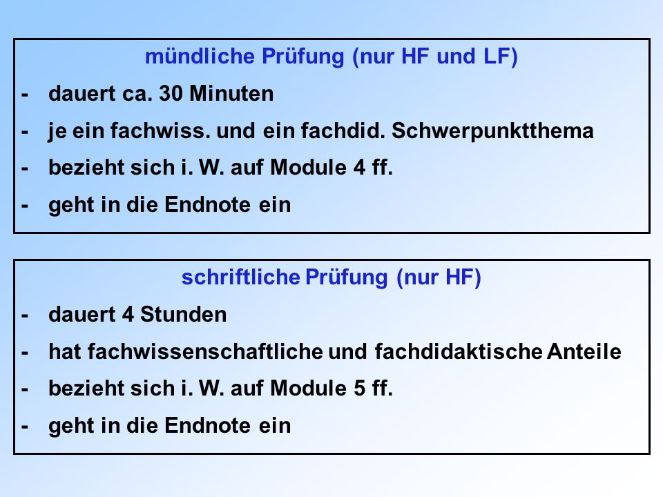 mündliche Prüfung (nur HF und LF) -dauert ca. 30 Minuten -je ein fachwiss. und ein fachdid. Schwerpunktthema -bezieht sich i. W. auf Module 4 ff. -geh