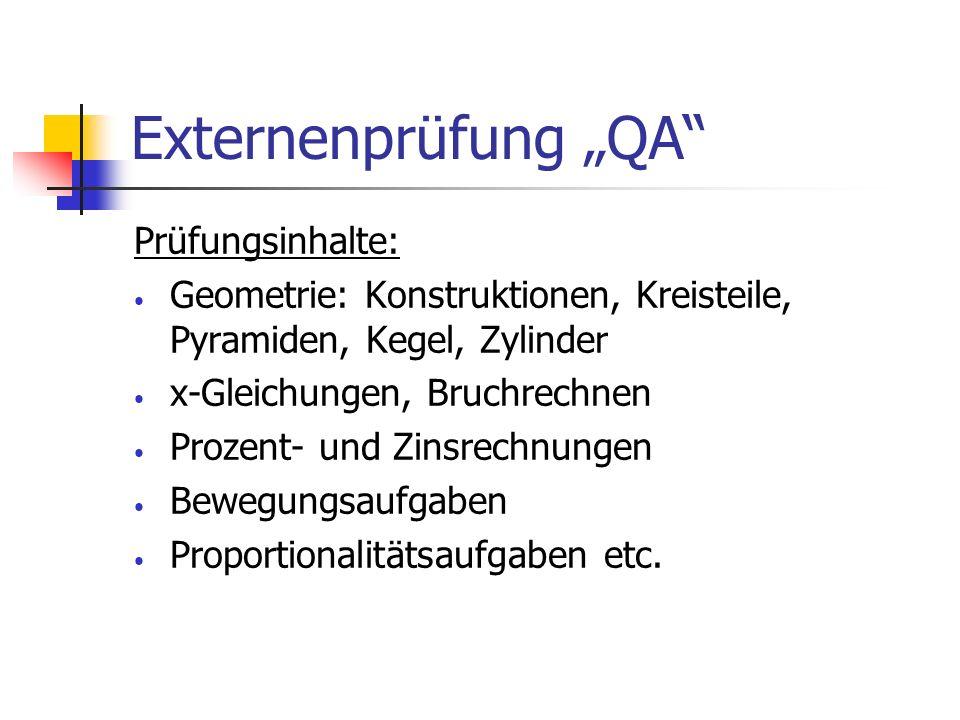 Externenprüfung QA Prüfungsinhalte: Geometrie: Konstruktionen, Kreisteile, Pyramiden, Kegel, Zylinder x-Gleichungen, Bruchrechnen Prozent- und Zinsrec