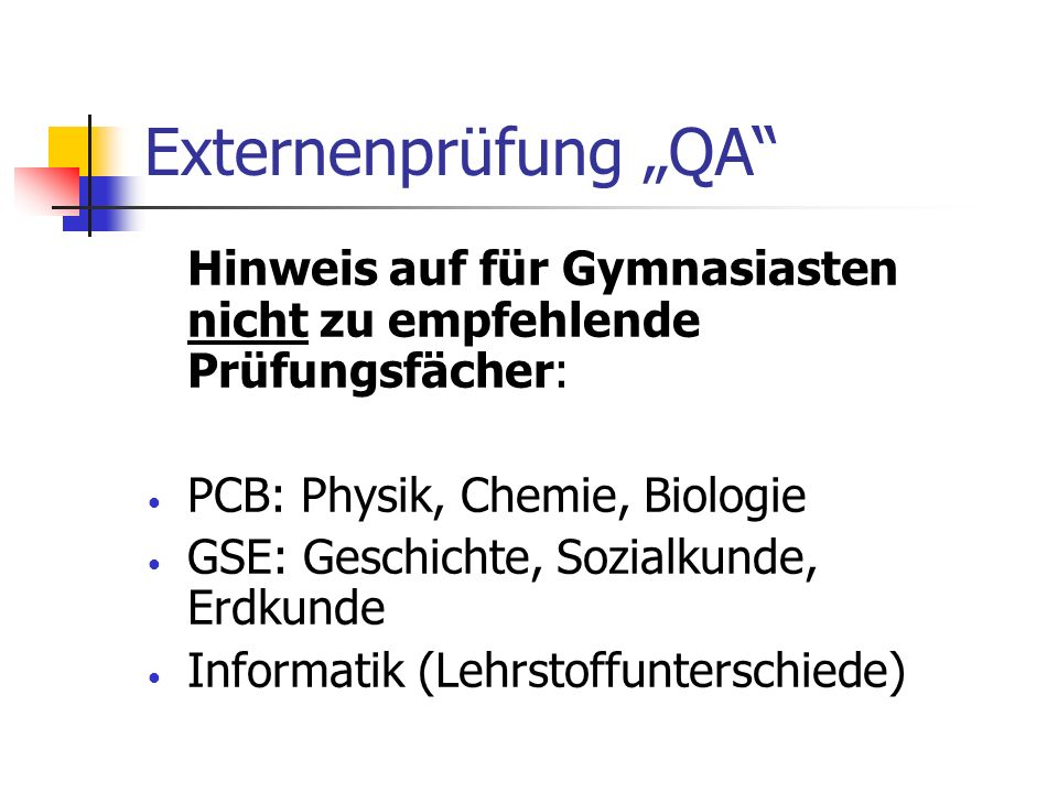 Externenprüfung QA Hinweis auf für Gymnasiasten nicht zu empfehlende Prüfungsfächer: PCB: Physik, Chemie, Biologie GSE: Geschichte, Sozialkunde, Erdku