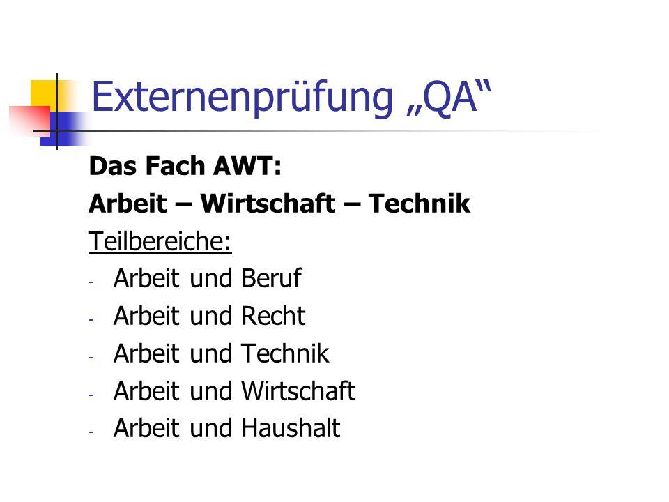 Externenprüfung QA Das Fach AWT: Arbeit – Wirtschaft – Technik Teilbereiche: - Arbeit und Beruf - Arbeit und Recht - Arbeit und Technik - Arbeit und W