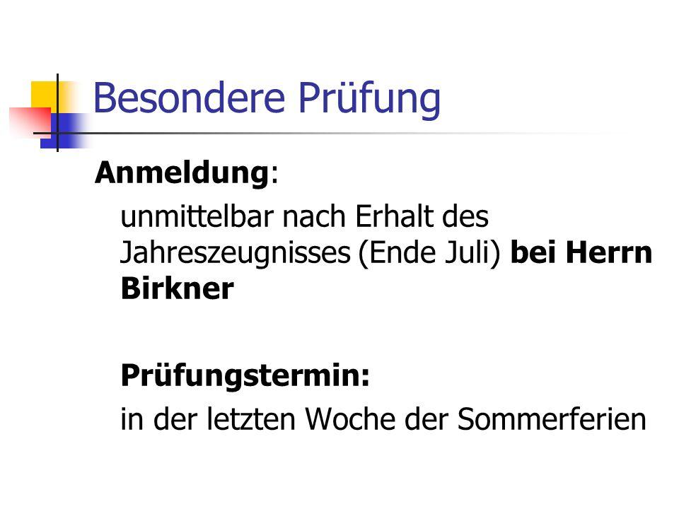 Besondere Prüfung Anmeldung: unmittelbar nach Erhalt des Jahreszeugnisses (Ende Juli) bei Herrn Birkner Prüfungstermin: in der letzten Woche der Somme