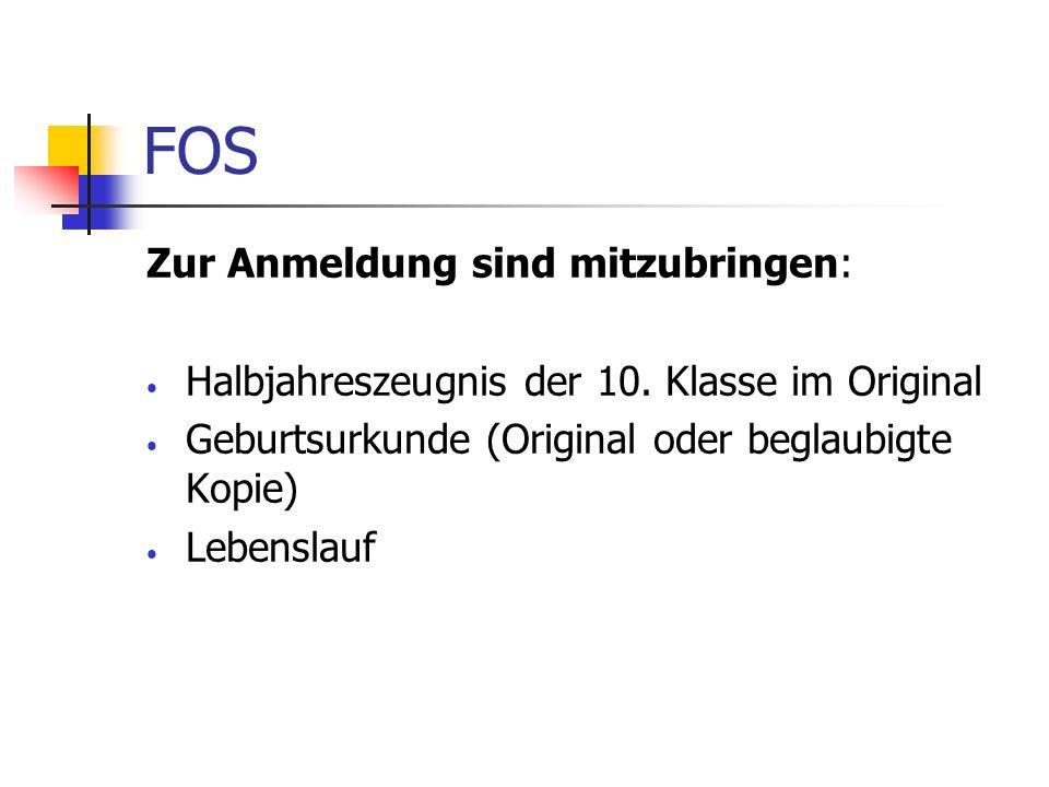 FOS Zur Anmeldung sind mitzubringen: Halbjahreszeugnis der 10. Klasse im Original Geburtsurkunde (Original oder beglaubigte Kopie) Lebenslauf