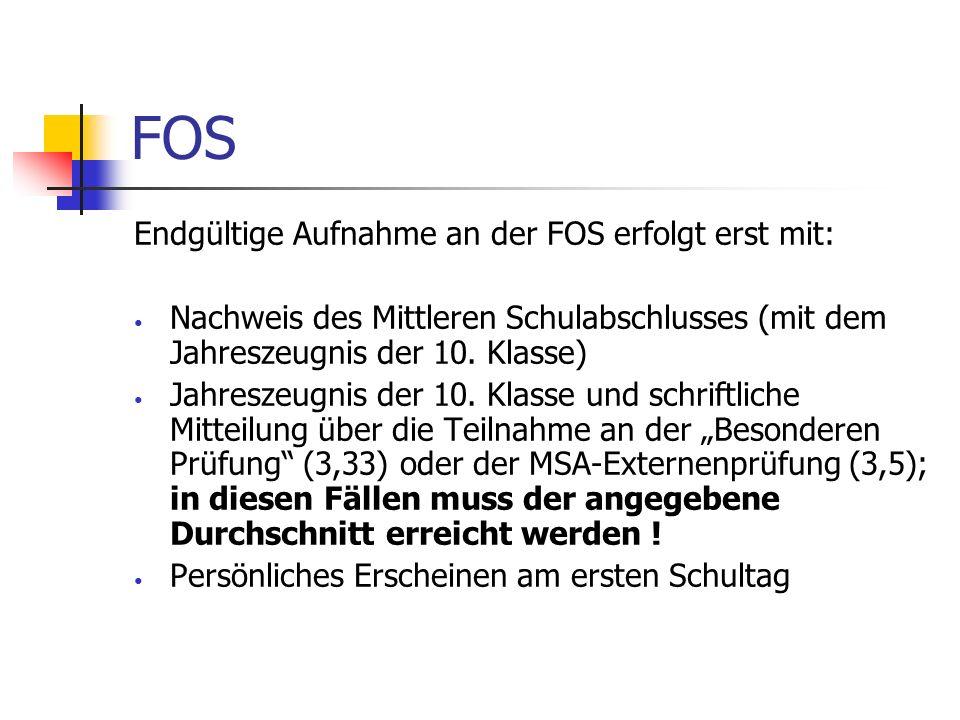 FOS Endgültige Aufnahme an der FOS erfolgt erst mit: Nachweis des Mittleren Schulabschlusses (mit dem Jahreszeugnis der 10. Klasse) Jahreszeugnis der