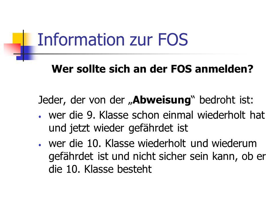 Information zur FOS Wer sollte sich an der FOS anmelden? Jeder, der von der Abweisung bedroht ist: wer die 9. Klasse schon einmal wiederholt hat und j