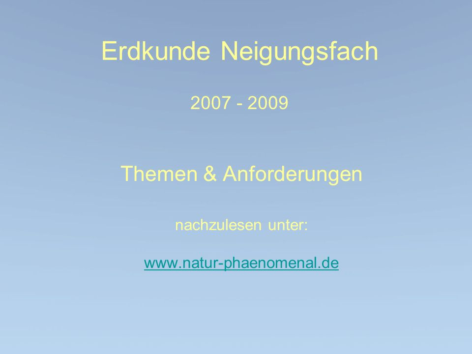 Erdkunde Neigungsfach 2007 - 2009 Themen & Anforderungen nachzulesen unter: www.natur-phaenomenal.de www.natur-phaenomenal.de