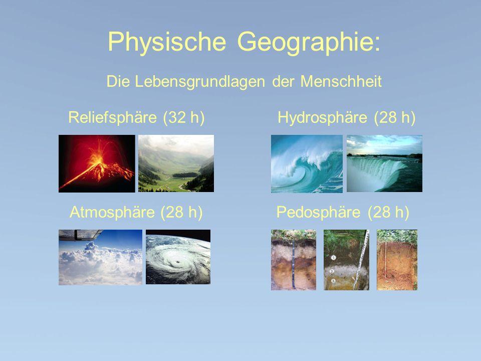 Physische Geographie: Die Lebensgrundlagen der Menschheit Reliefsphäre (32 h)Hydrosphäre (28 h) Atmosphäre (28 h)Pedosphäre (28 h)