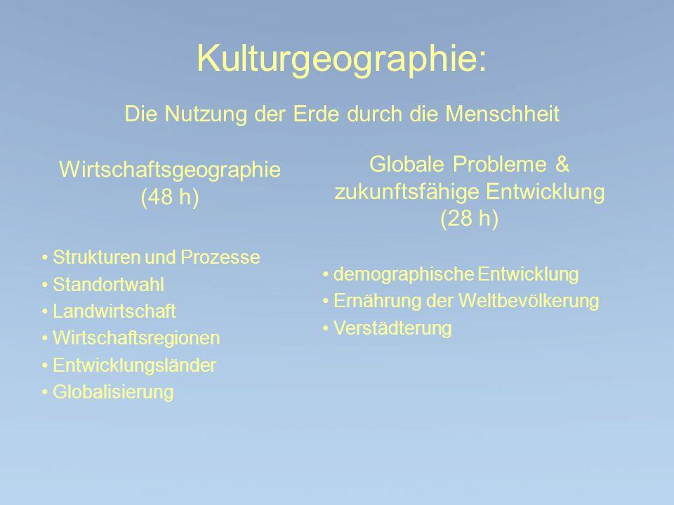 Kulturgeographie: Die Nutzung der Erde durch die Menschheit Wirtschaftsgeographie (48 h) Strukturen und Prozesse Standortwahl Landwirtschaft Wirtschaf