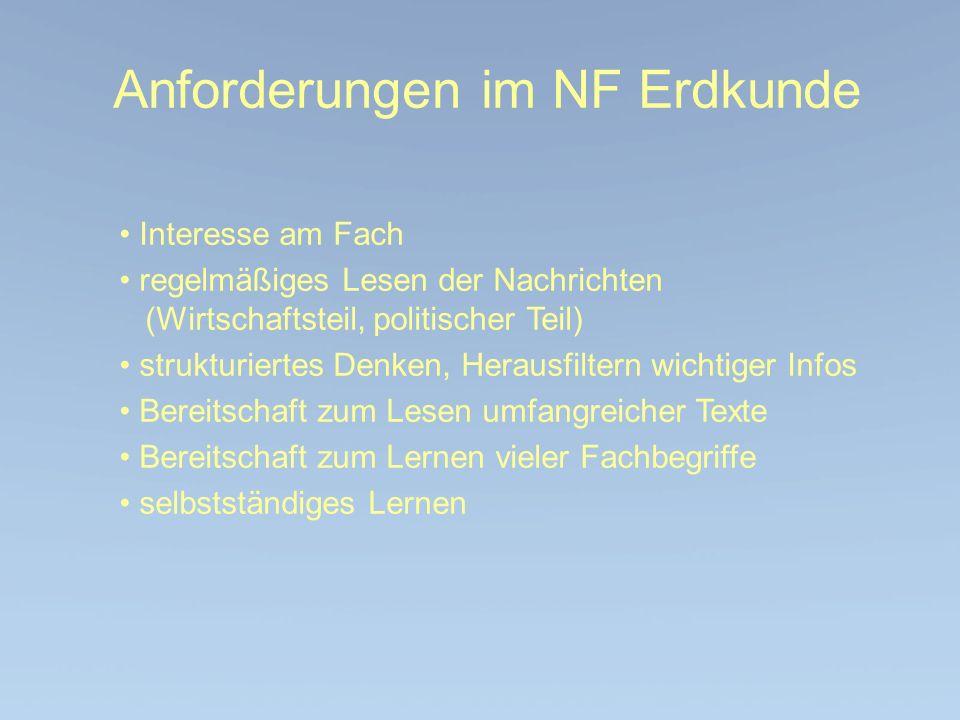 Anforderungen im NF Erdkunde Interesse am Fach regelmäßiges Lesen der Nachrichten (Wirtschaftsteil, politischer Teil) strukturiertes Denken, Herausfil