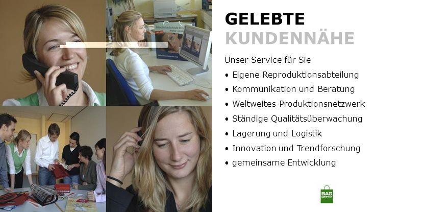 GELEBTE KUNDENNÄHE Unser Service für Sie Eigene Reproduktionsabteilung Kommunikation und Beratung Weltweites Produktionsnetzwerk Ständige Qualitätsüberwachung Lagerung und Logistik Innovation und Trendforschung gemeinsame Entwicklung