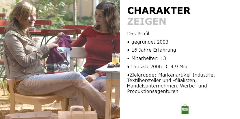 CHARAKTER ZEIGEN Das Profil gegründet 2003 16 Jahre Erfahrung Mitarbeiter: 13 Umsatz 2006: 4,9 Mio. Zielgruppe: Markenartikel-Industrie, Textilherstel