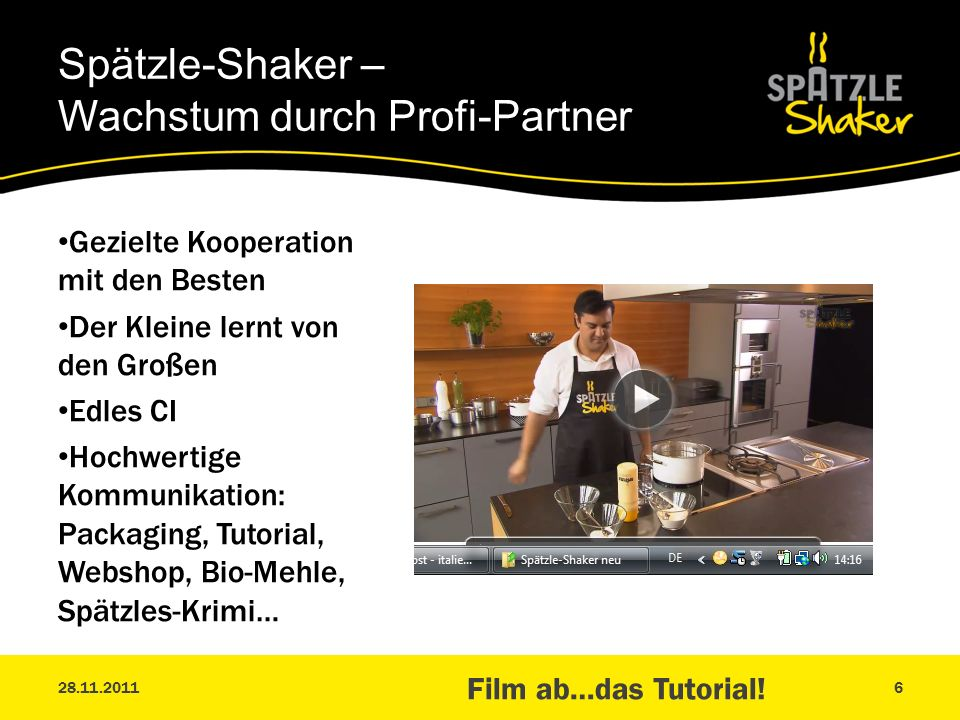 Gezielte Kooperation mit den Besten Der Kleine lernt von den Großen Edles CI Hochwertige Kommunikation: Packaging, Tutorial, Webshop, Bio-Mehle, Spätzles-Krimi… Spätzle-Shaker – Wachstum durch Profi-Partner 28.11.2011 Film ab…das Tutorial.