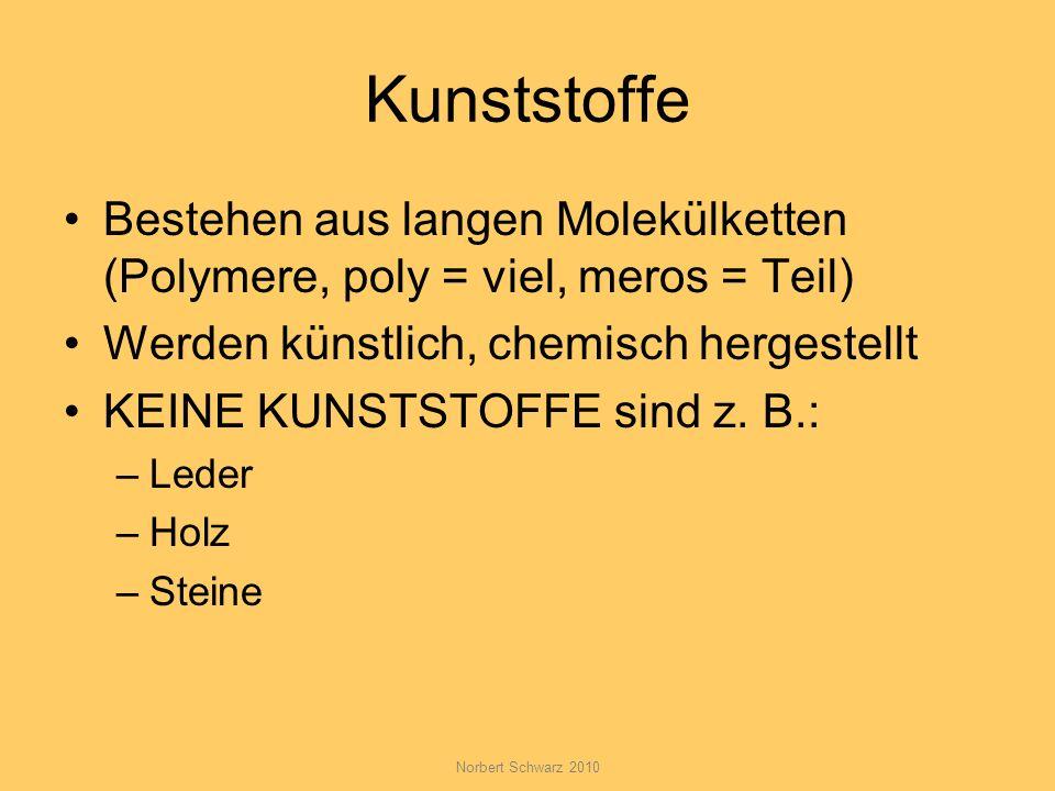Norbert Schwarz 2010 Kunststoffe Bestehen aus langen Molekülketten (Polymere, poly = viel, meros = Teil) Werden künstlich, chemisch hergestellt KEINE