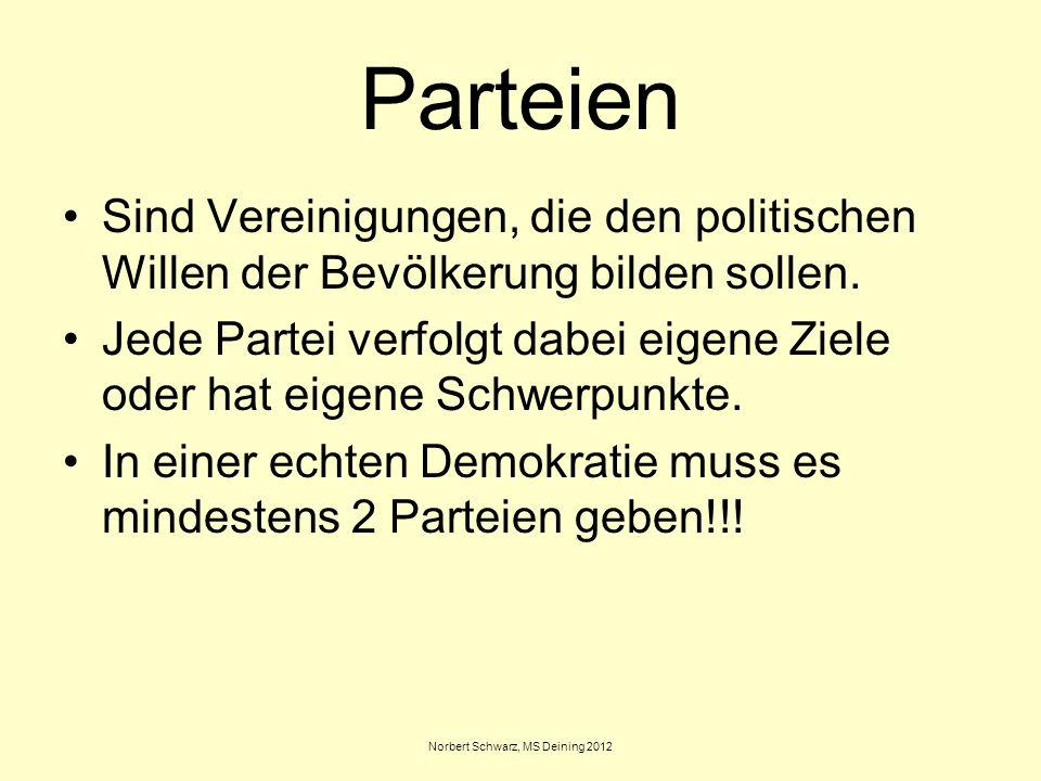 Norbert Schwarz, MS Deining 2012 Parteien Sind Vereinigungen, die den politischen Willen der Bevölkerung bilden sollen. Jede Partei verfolgt dabei eig
