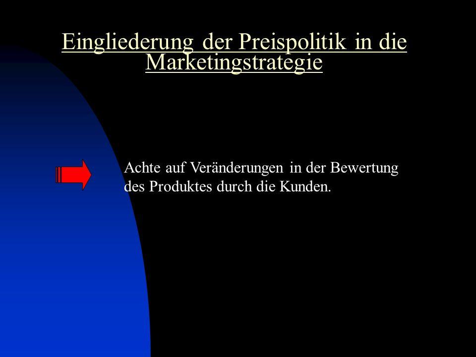 Eingliederung der Preispolitik in die Marketingstrategie Achte auf Veränderungen in der Bewertung des Produktes durch die Kunden.