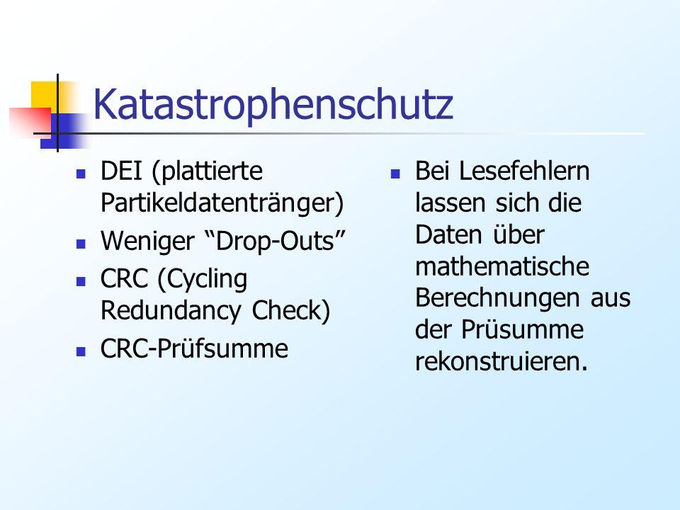 Katastrophenschutz DEI (plattierte Partikeldatentränger) Weniger Drop-Outs CRC (Cycling Redundancy Check) CRC-Prüfsumme Bei Lesefehlern lassen sich di