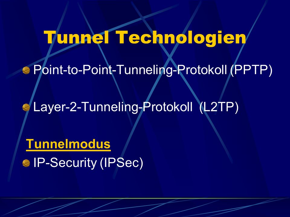 Tunnel Technologien Point-to-Point-Tunneling-Protokoll (PPTP) Layer-2-Tunneling-Protokoll (L2TP) Tunnelmodus IP-Security (IPSec)