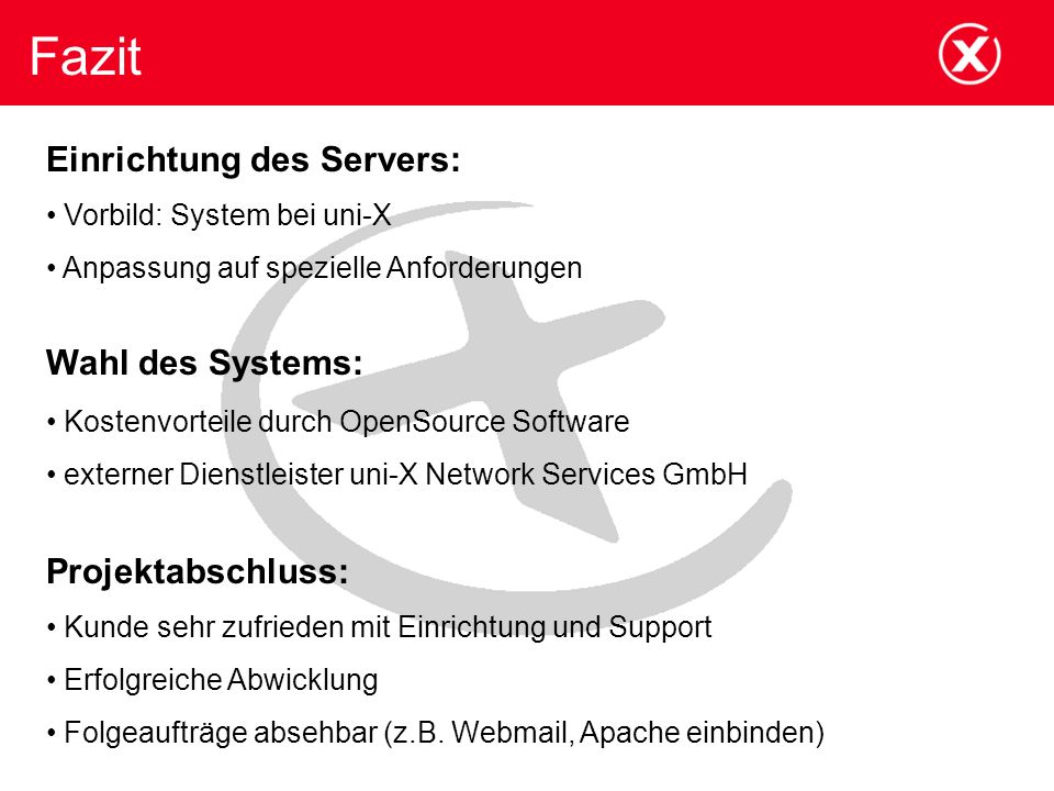 Fazit Einrichtung des Servers: Vorbild: System bei uni-X Anpassung auf spezielle Anforderungen Wahl des Systems: Kostenvorteile durch OpenSource Softw